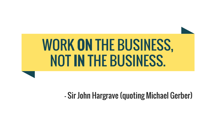 Work on the Business, Not in the Business.