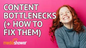Content bottlenecks